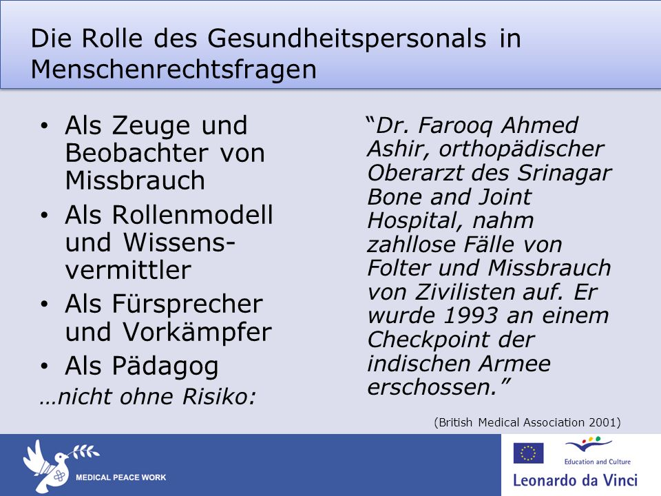 Die Rolle des Gesundheitspersonals in Menschenrechtsfragen Als Zeuge und Beobachter von Missbrauch Als Rollenmodell und Wissens- vermittler Als Fürsprecher und Vorkämpfer Als Pädagog …nicht ohne Risiko: Dr.