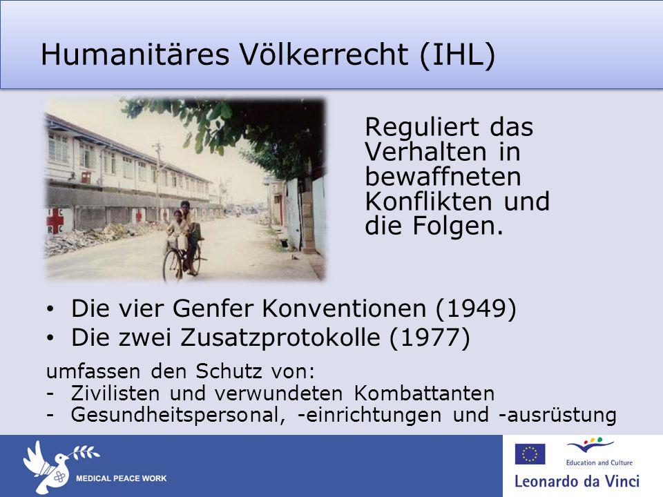 Humanitäres Völkerrecht (IHL) Reguliert das Verhalten in bewaffneten Konflikten und die Folgen. Die vier Genfer Konventionen (1949) Die zwei Zusatzpro
