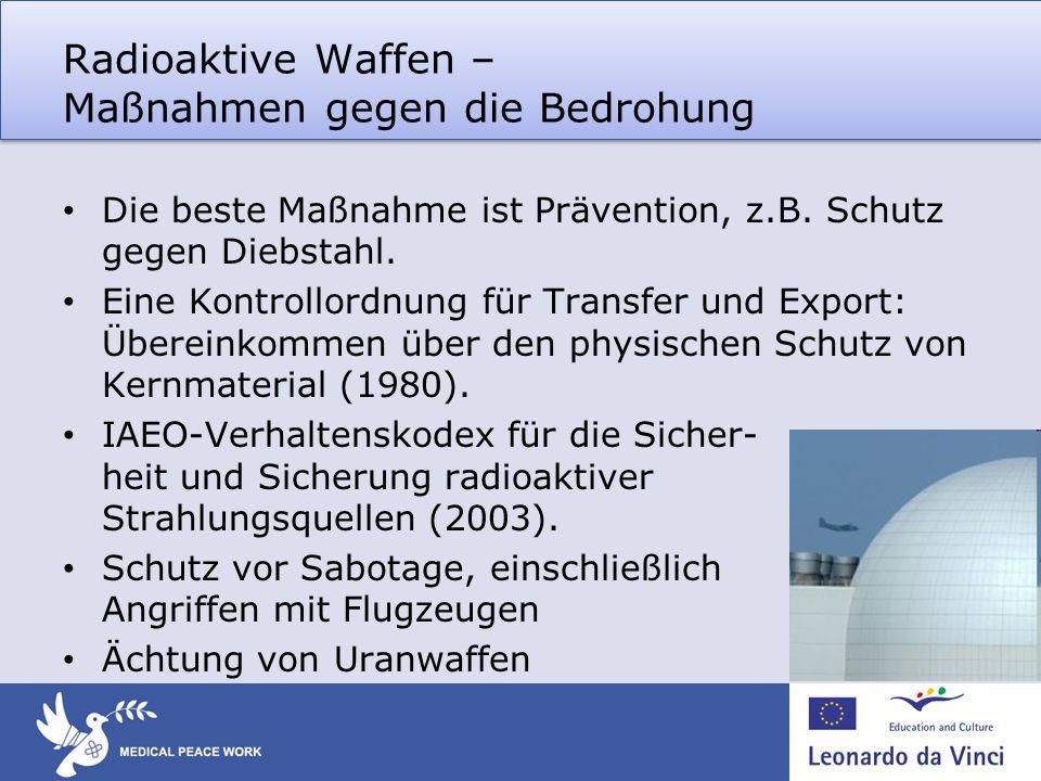 Radioaktive Waffen – Maßnahmen gegen die Bedrohung Die beste Maßnahme ist Prävention, z.B. Schutz gegen Diebstahl. Eine Kontrollordnung für Transfer u