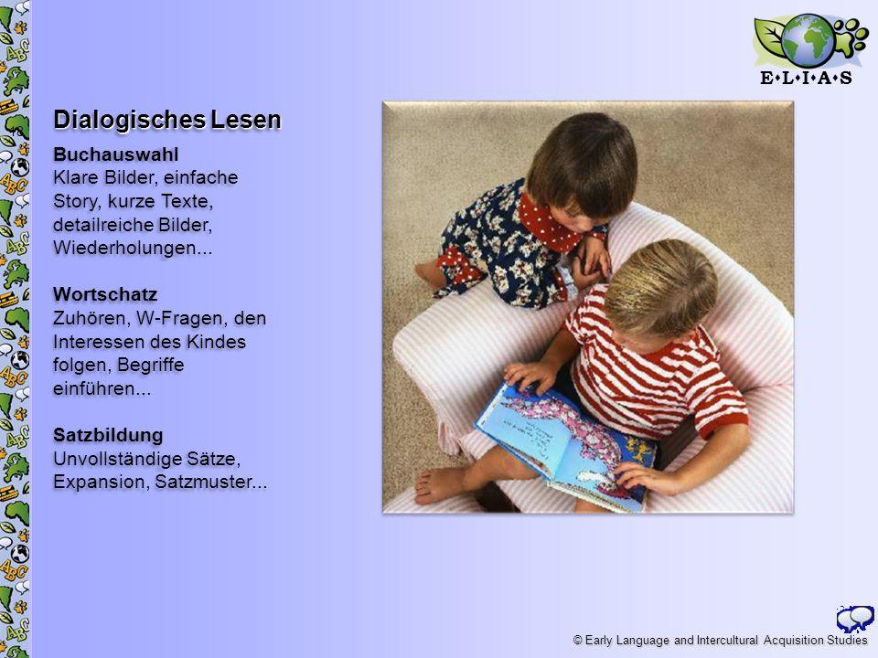E L I A S © Early Language and Intercultural Acquisition Studies Dialogisches Lesen Buchauswahl Klare Bilder, einfache Story, kurze Texte, detailreich