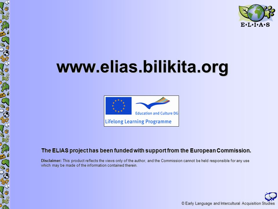 E L I A S © Early Language and Intercultural Acquisition Studies www.elias.bilikita.org The ELIAS project has been funded with support from the European Commission.
