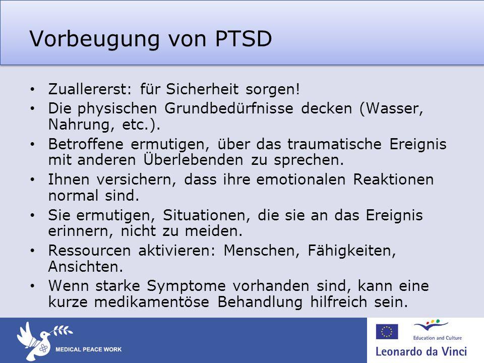 Vorbeugung von PTSD Zuallererst: für Sicherheit sorgen! Die physischen Grundbedürfnisse decken (Wasser, Nahrung, etc.). Betroffene ermutigen, über das