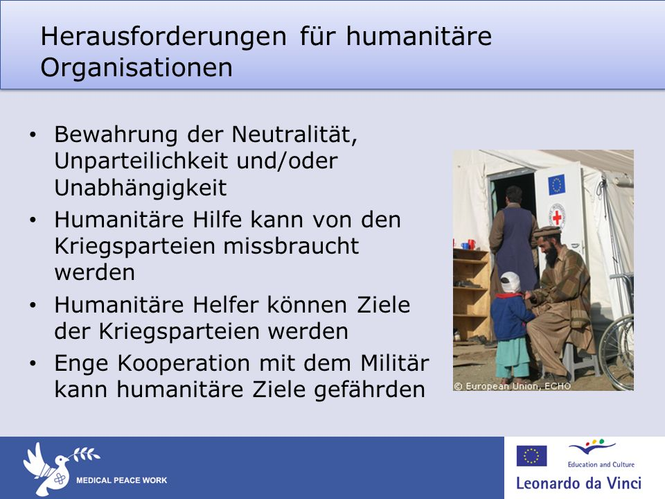 Herausforderungen für humanitäre Organisationen Bewahrung der Neutralität, Unparteilichkeit und/oder Unabhängigkeit Humanitäre Hilfe kann von den Krie