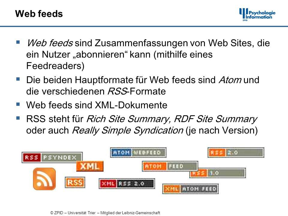 © ZPID – Universität Trier – Mitglied der Leibniz-Gemeinschaft Web feeds Web feeds sind Zusammenfassungen von Web Sites, die ein Nutzer abonnieren kann (mithilfe eines Feedreaders) Die beiden Hauptformate für Web feeds sind Atom und die verschiedenen RSS-Formate Web feeds sind XML-Dokumente RSS steht für Rich Site Summary, RDF Site Summary oder auch Really Simple Syndication (je nach Version)