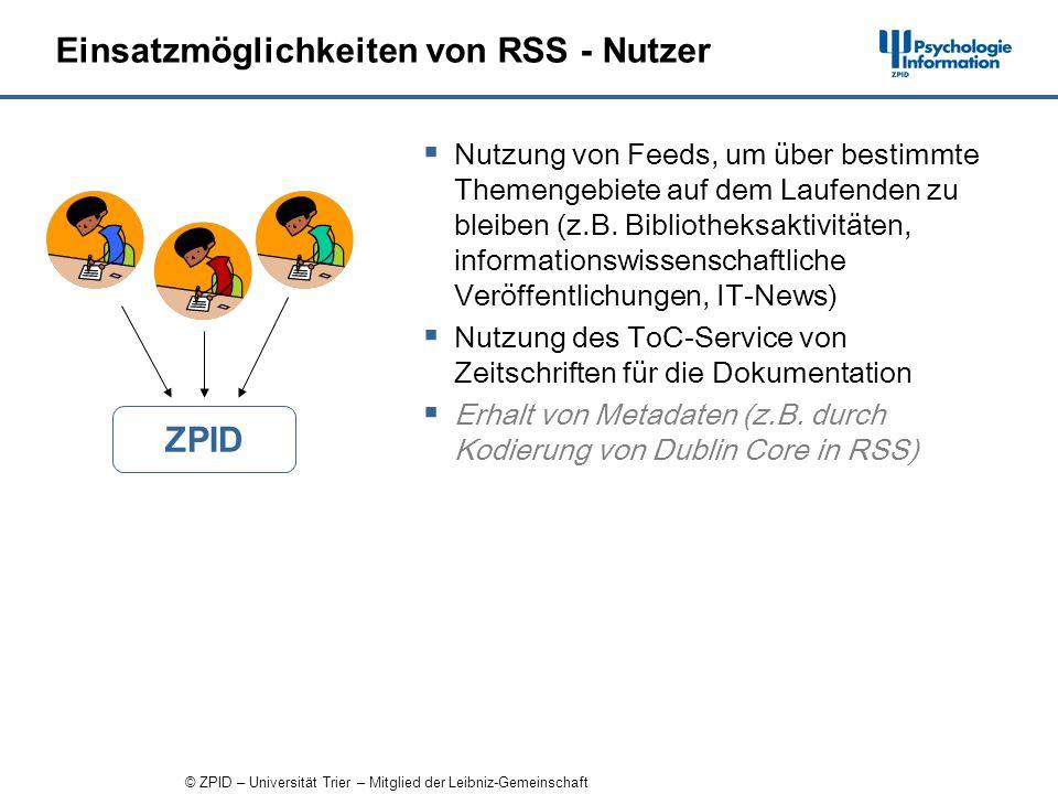 © ZPID – Universität Trier – Mitglied der Leibniz-Gemeinschaft Einsatzmöglichkeiten von RSS - Nutzer Nutzung von Feeds, um über bestimmte Themengebiete auf dem Laufenden zu bleiben (z.B.