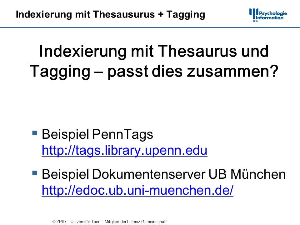 © ZPID – Universität Trier – Mitglied der Leibniz-Gemeinschaft Indexierung mit Thesausurus + Tagging Beispiel PennTags http://tags.library.upenn.edu http://tags.library.upenn.edu Beispiel Dokumentenserver UB München http://edoc.ub.uni-muenchen.de/ http://edoc.ub.uni-muenchen.de/ Indexierung mit Thesaurus und Tagging – passt dies zusammen?