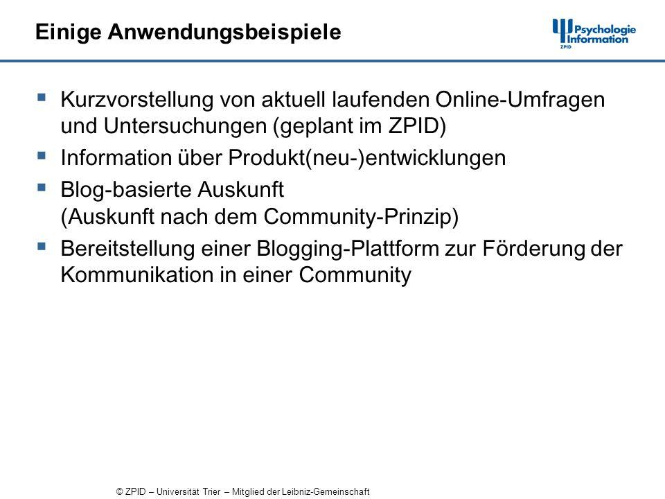 © ZPID – Universität Trier – Mitglied der Leibniz-Gemeinschaft Einige Anwendungsbeispiele Kurzvorstellung von aktuell laufenden Online-Umfragen und Untersuchungen (geplant im ZPID) Information über Produkt(neu-)entwicklungen Blog-basierte Auskunft (Auskunft nach dem Community-Prinzip) Bereitstellung einer Blogging-Plattform zur Förderung der Kommunikation in einer Community