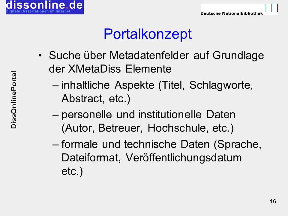 16 Portalkonzept Suche über Metadatenfelder auf Grundlage der XMetaDiss Elemente –inhaltliche Aspekte (Titel, Schlagworte, Abstract, etc.) –personelle