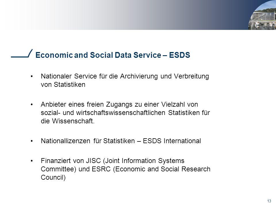 13 Economic and Social Data Service – ESDS Nationaler Service für die Archivierung und Verbreitung von Statistiken Anbieter eines freien Zugangs zu ei