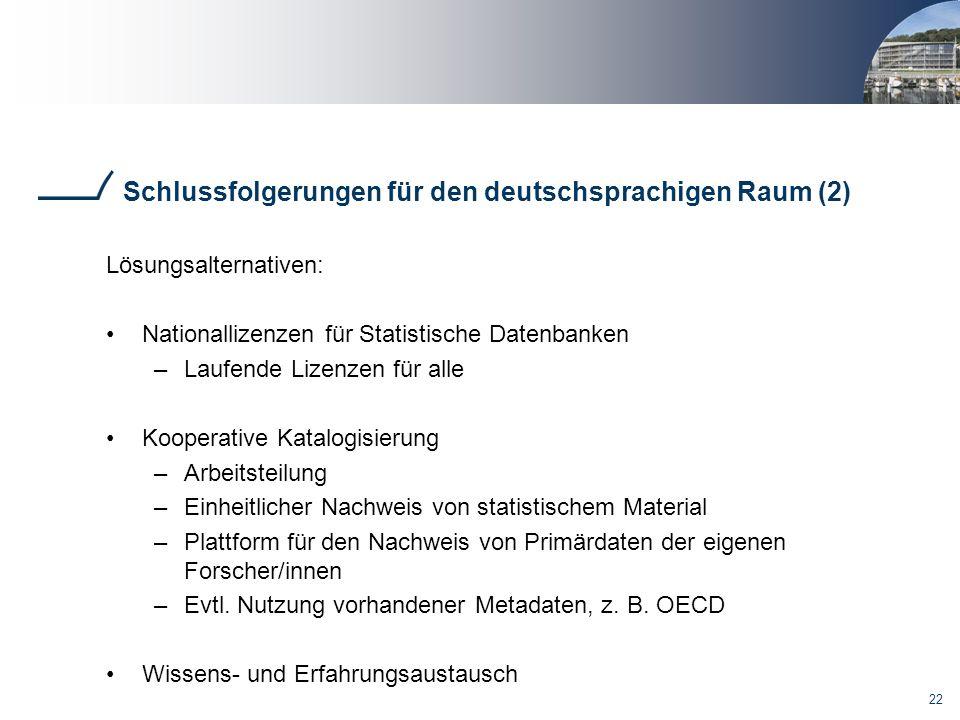 22 Schlussfolgerungen für den deutschsprachigen Raum (2) Lösungsalternativen: Nationallizenzen für Statistische Datenbanken –Laufende Lizenzen für all