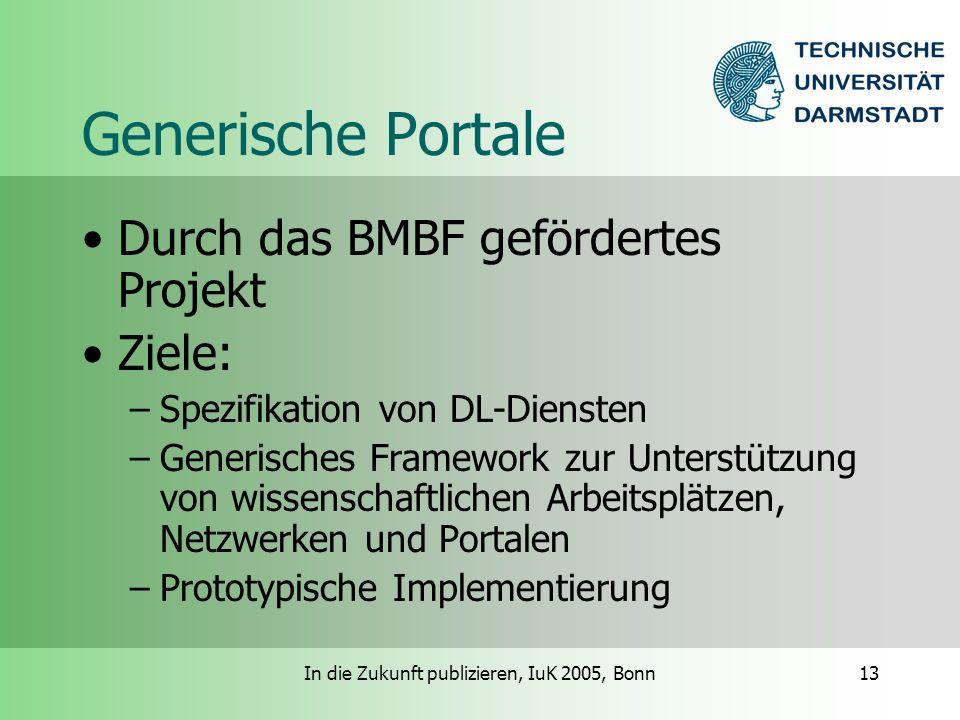 In die Zukunft publizieren, IuK 2005, Bonn13 Generische Portale Durch das BMBF gefördertes Projekt Ziele: –Spezifikation von DL-Diensten –Generisches Framework zur Unterstützung von wissenschaftlichen Arbeitsplätzen, Netzwerken und Portalen –Prototypische Implementierung