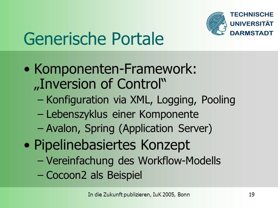 In die Zukunft publizieren, IuK 2005, Bonn19 Generische Portale Komponenten-Framework: Inversion of Control –Konfiguration via XML, Logging, Pooling –Lebenszyklus einer Komponente –Avalon, Spring (Application Server) Pipelinebasiertes Konzept –Vereinfachung des Workflow-Modells –Cocoon2 als Beispiel