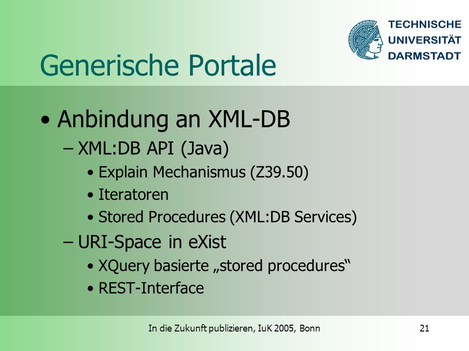In die Zukunft publizieren, IuK 2005, Bonn21 Generische Portale Anbindung an XML-DB –XML:DB API (Java) Explain Mechanismus (Z39.50) Iteratoren Stored Procedures (XML:DB Services) –URI-Space in eXist XQuery basierte stored procedures REST-Interface