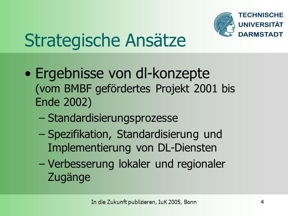 In die Zukunft publizieren, IuK 2005, Bonn4 Strategische Ansätze Ergebnisse von dl-konzepte (vom BMBF gefördertes Projekt 2001 bis Ende 2002) –Standardisierungsprozesse –Spezifikation, Standardisierung und Implementierung von DL-Diensten –Verbesserung lokaler und regionaler Zugänge