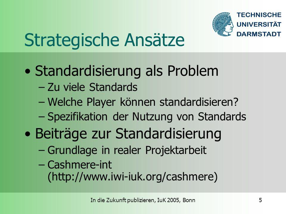 In die Zukunft publizieren, IuK 2005, Bonn5 Strategische Ansätze Standardisierung als Problem –Zu viele Standards –Welche Player können standardisieren.