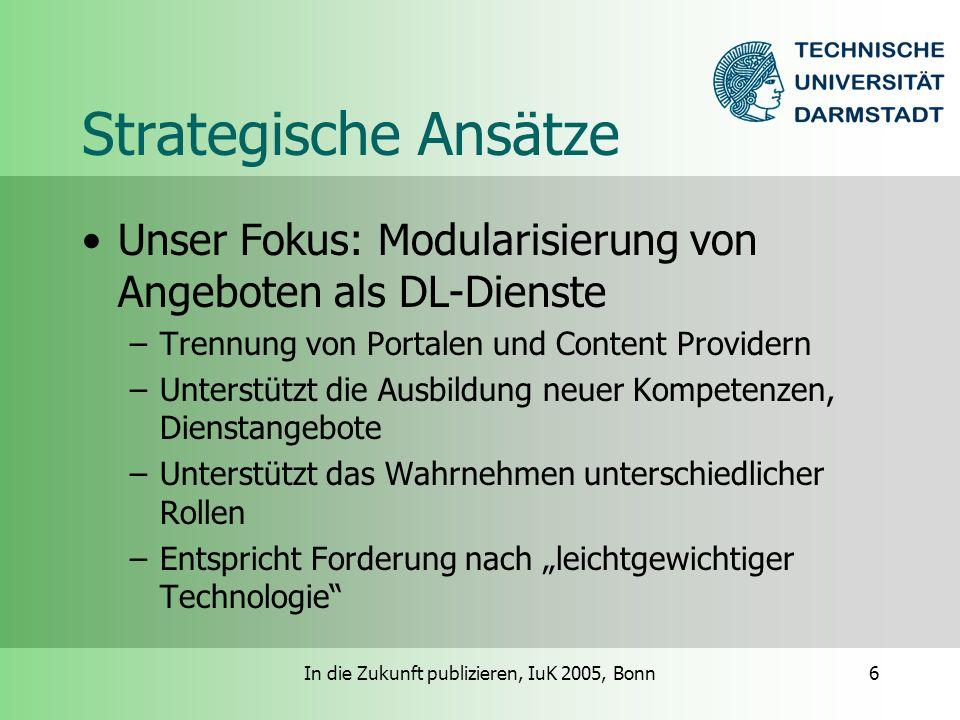 In die Zukunft publizieren, IuK 2005, Bonn6 Strategische Ansätze Unser Fokus: Modularisierung von Angeboten als DL-Dienste –Trennung von Portalen und Content Providern –Unterstützt die Ausbildung neuer Kompetenzen, Dienstangebote –Unterstützt das Wahrnehmen unterschiedlicher Rollen –Entspricht Forderung nach leichtgewichtiger Technologie