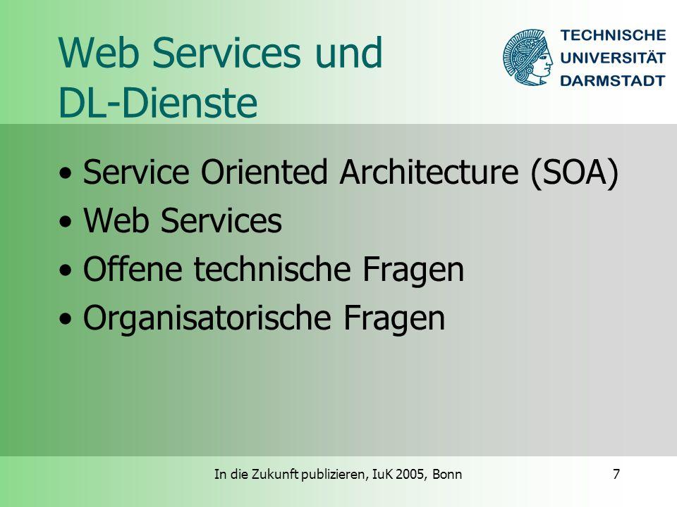 In die Zukunft publizieren, IuK 2005, Bonn8 Web Services und DL-Dienste (SOA) Dienste als Komponenten –Plattformunabhängig –Kontrakt-basiert –Dynamische Lokalisierung von Diensten –Selbst-Enthaltensein: Dienste sind für ihren eigenen Zustand verantwortlich Kommunikation über Botschaften W3C Web Services als Framework für SOA