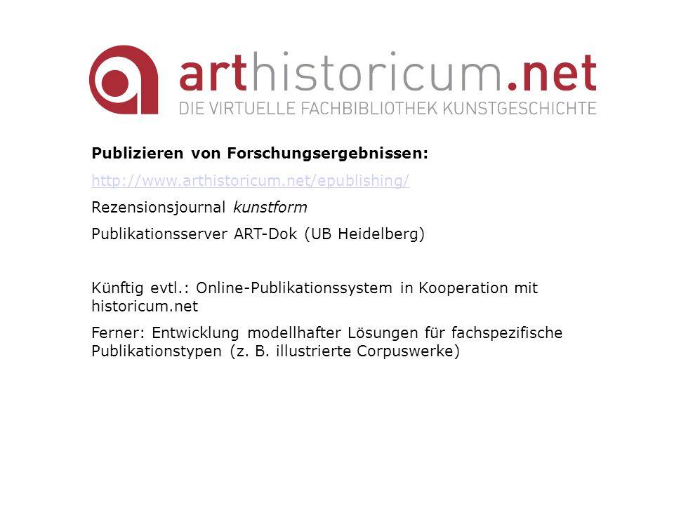 Publizieren von Forschungsergebnissen: http://www.arthistoricum.net/epublishing/ Rezensionsjournal kunstform Publikationsserver ART-Dok (UB Heidelberg