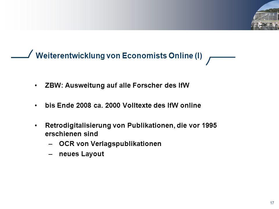17 Weiterentwicklung von Economists Online (I) ZBW: Ausweitung auf alle Forscher des IfW bis Ende 2008 ca. 2000 Volltexte des IfW online Retrodigitali