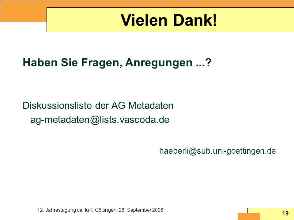 12. Jahrestagung der IuK, Göttingen: 28. September 2006 19 Vielen Dank! Haben Sie Fragen, Anregungen...? Diskussionsliste der AG Metadaten ag-metadate