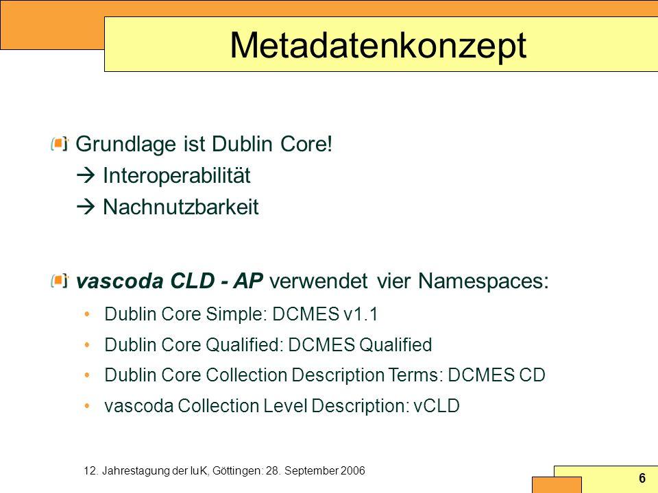 12. Jahrestagung der IuK, Göttingen: 28. September 2006 6 Metadatenkonzept Grundlage ist Dublin Core! Interoperabilität Nachnutzbarkeit vascoda CLD -