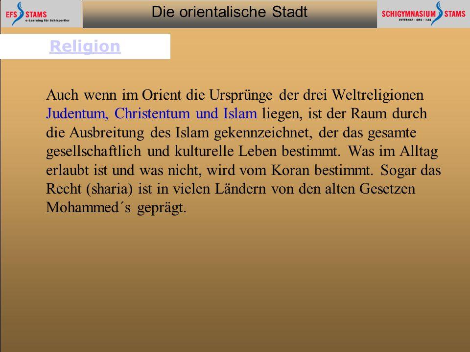 Die orientalische Stadt he (c) Orientalische Streifzüge 6 Religion Auch wenn im Orient die Ursprünge der drei Weltreligionen Judentum, Christentum und