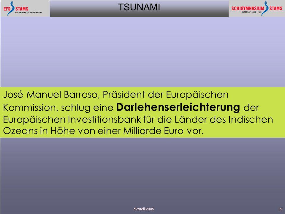 TSUNAMI aktuell 200519 José Manuel Barroso, Präsident der Europäischen Kommission, schlug eine Darlehenserleichterung der Europäischen Investitionsban