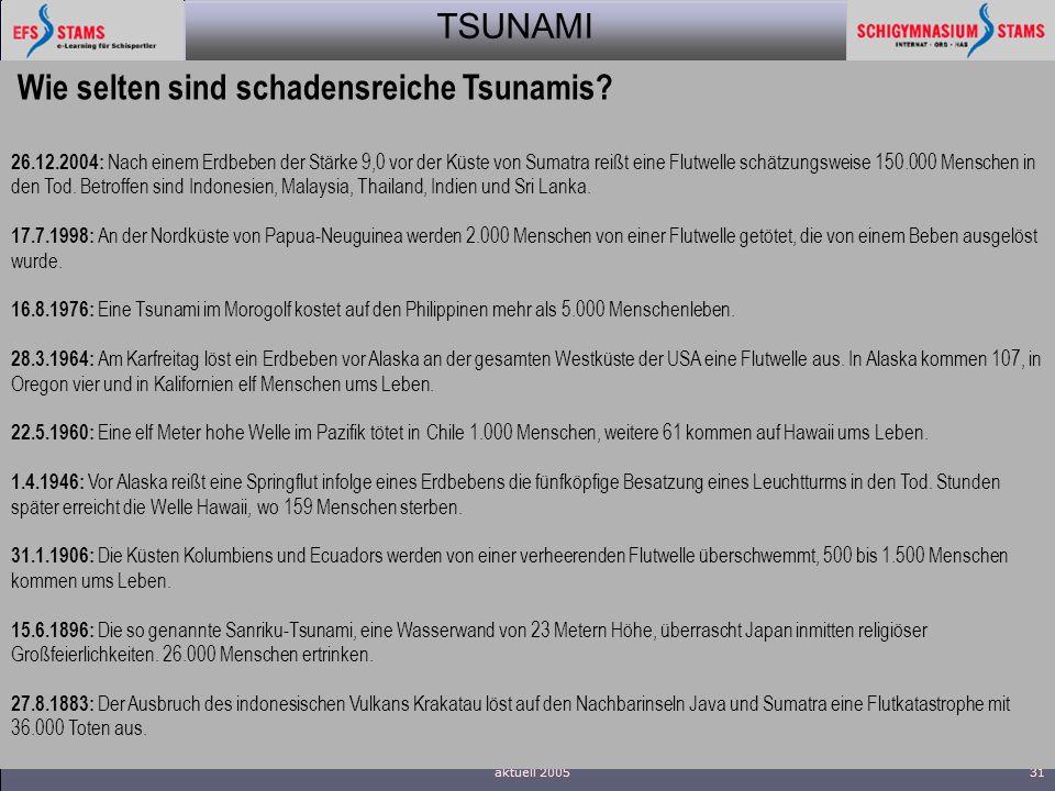 TSUNAMI aktuell 200531 Wie selten sind schadensreiche Tsunamis? 26.12.2004: Nach einem Erdbeben der Stärke 9,0 vor der Küste von Sumatra reißt eine Fl