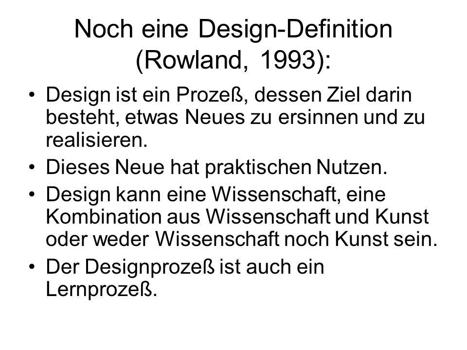 Noch eine Design-Definition (Rowland, 1993): Design ist ein Prozeß, dessen Ziel darin besteht, etwas Neues zu ersinnen und zu realisieren. Dieses Neue