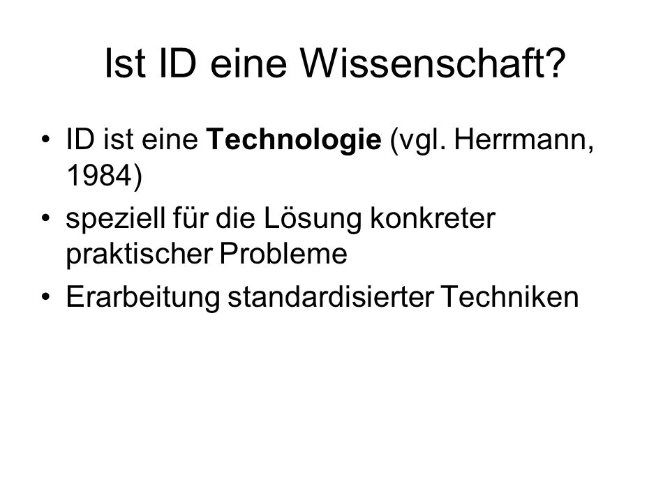 Ist ID eine Wissenschaft? ID ist eine Technologie (vgl. Herrmann, 1984) speziell für die Lösung konkreter praktischer Probleme Erarbeitung standardisi