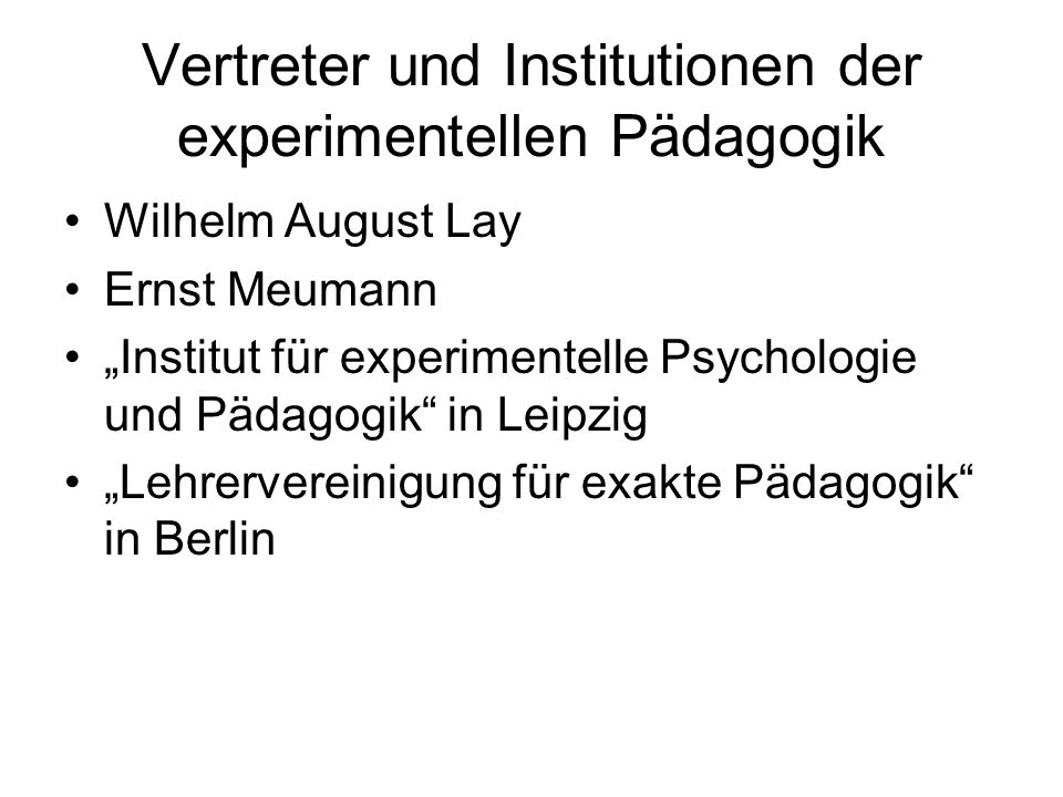 Vertreter und Institutionen der experimentellen Pädagogik Wilhelm August Lay Ernst Meumann Institut für experimentelle Psychologie und Pädagogik in Le
