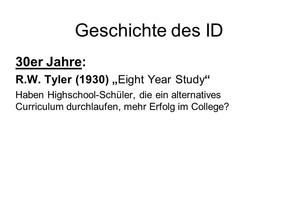 Geschichte des ID 30er Jahre: R.W. Tyler (1930) Eight Year Study Haben Highschool-Schüler, die ein alternatives Curriculum durchlaufen, mehr Erfolg im