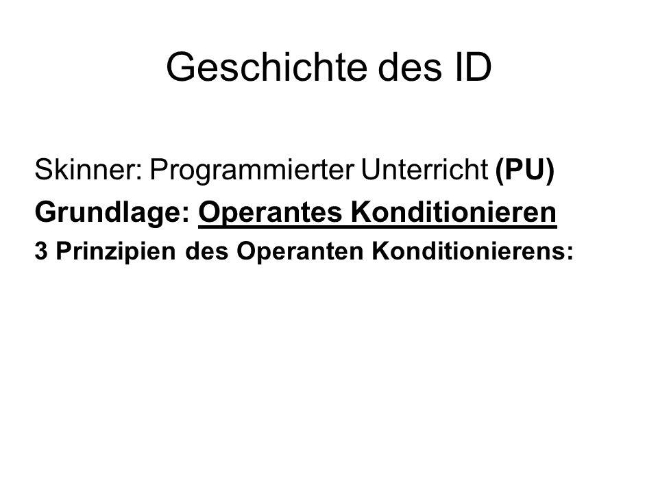 Geschichte des ID Skinner: Programmierter Unterricht (PU) Grundlage: Operantes Konditionieren 3 Prinzipien des Operanten Konditionierens: