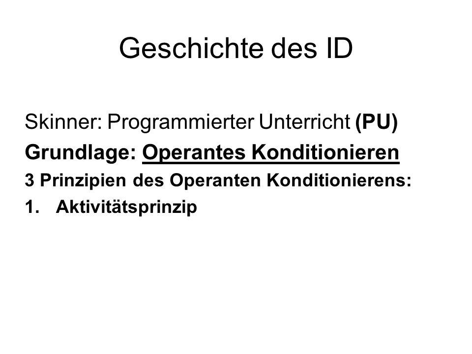 Geschichte des ID Skinner: Programmierter Unterricht (PU) Grundlage: Operantes Konditionieren 3 Prinzipien des Operanten Konditionierens: 1.Aktivitäts