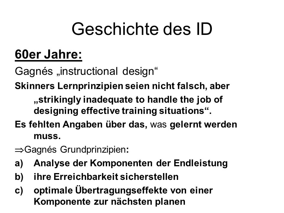 Geschichte des ID 60er Jahre: Gagnés instructional design Skinners Lernprinzipien seien nicht falsch, aber strikingly inadequate to handle the job of designing effective training situations.