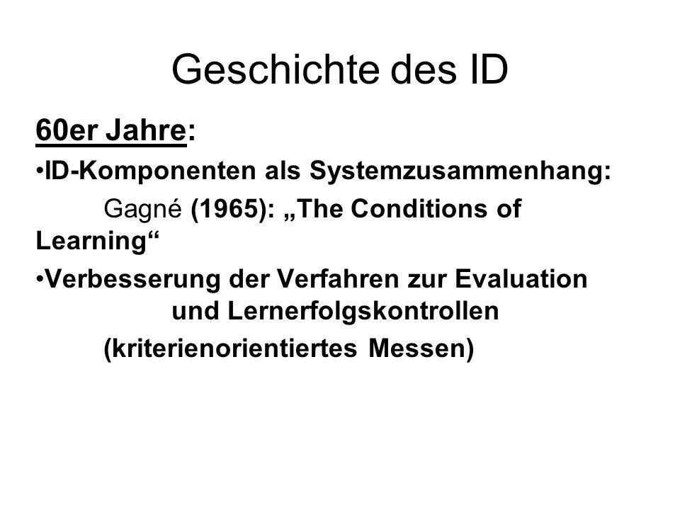 Geschichte des ID 60er Jahre: ID-Komponenten als Systemzusammenhang: Gagné (1965): The Conditions of Learning Verbesserung der Verfahren zur Evaluatio