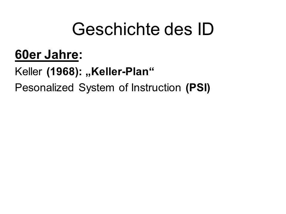 Geschichte des ID 60er Jahre: Keller (1968): Keller-Plan Pesonalized System of Instruction (PSI)