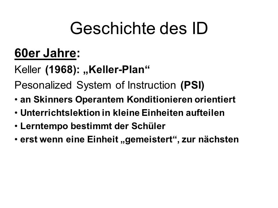 Geschichte des ID 60er Jahre: Keller (1968): Keller-Plan Pesonalized System of Instruction (PSI) an Skinners Operantem Konditionieren orientiert Unter