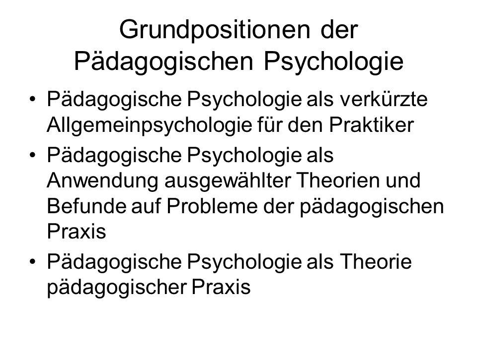 Grundpositionen der Pädagogischen Psychologie Pädagogische Psychologie als verkürzte Allgemeinpsychologie für den Praktiker Pädagogische Psychologie a