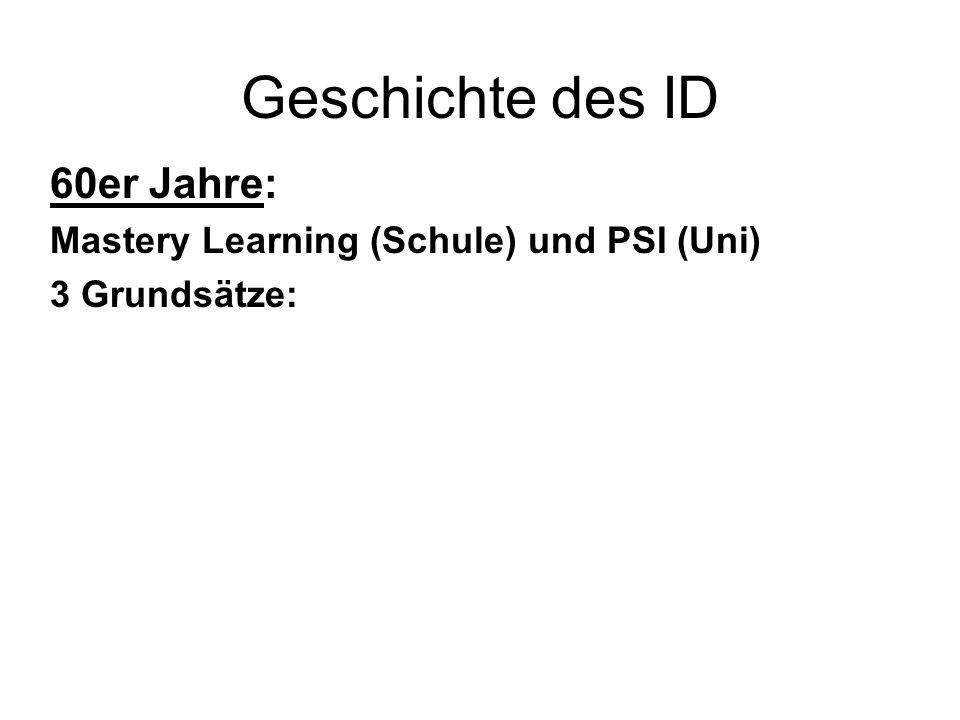 Geschichte des ID 60er Jahre: Mastery Learning (Schule) und PSI (Uni) 3 Grundsätze: