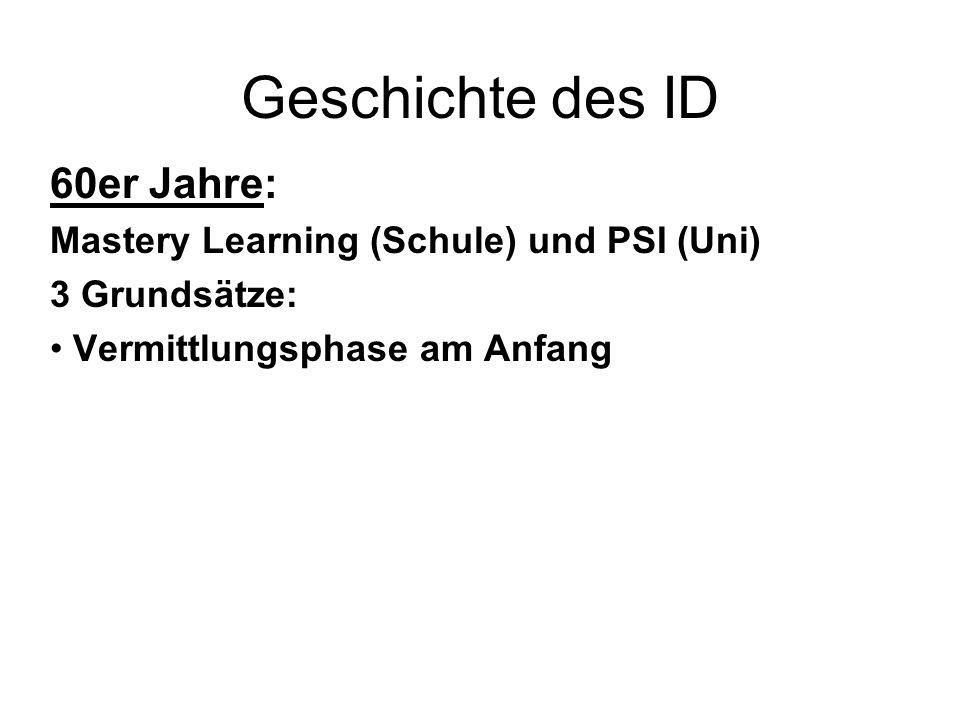 Geschichte des ID 60er Jahre: Mastery Learning (Schule) und PSI (Uni) 3 Grundsätze: Vermittlungsphase am Anfang