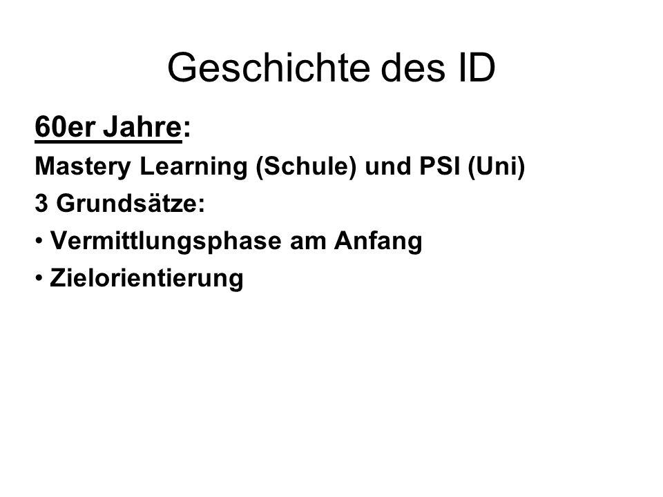 Geschichte des ID 60er Jahre: Mastery Learning (Schule) und PSI (Uni) 3 Grundsätze: Vermittlungsphase am Anfang Zielorientierung