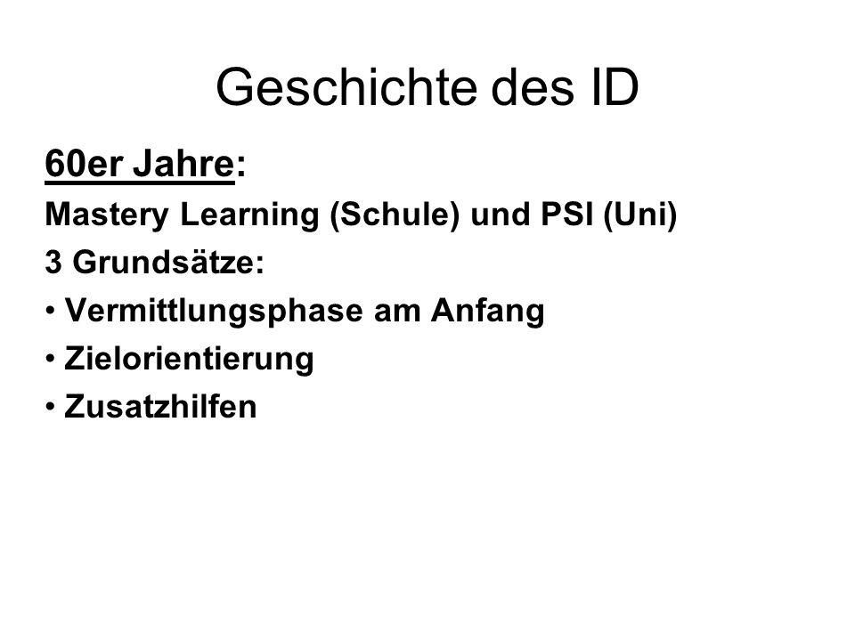 Geschichte des ID 60er Jahre: Mastery Learning (Schule) und PSI (Uni) 3 Grundsätze: Vermittlungsphase am Anfang Zielorientierung Zusatzhilfen