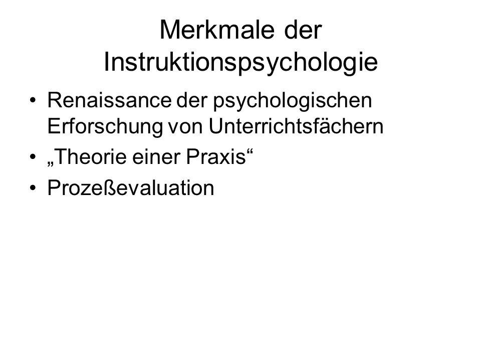 Merkmale der Instruktionspsychologie Renaissance der psychologischen Erforschung von Unterrichtsfächern Theorie einer Praxis Prozeßevaluation