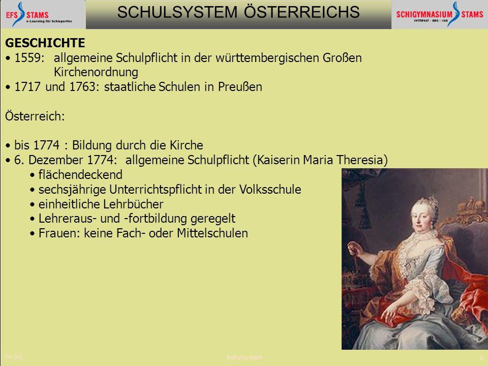 SCHULSYSTEM ÖSTERREICHS he (c) Schulsystem2 GESCHICHTE 1559: allgemeine Schulpflicht in der württembergischen Großen Kirchenordnung 1717 und 1763: sta