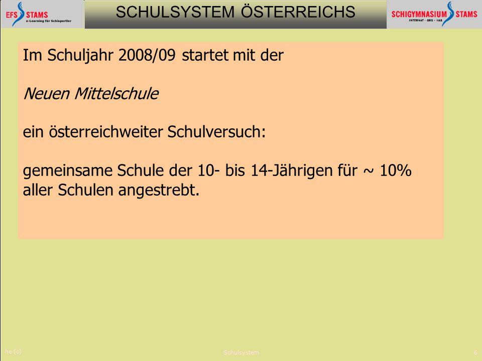 SCHULSYSTEM ÖSTERREICHS he (c) Schulsystem6 Im Schuljahr 2008/09 startet mit der Neuen Mittelschule ein österreichweiter Schulversuch: gemeinsame Schu