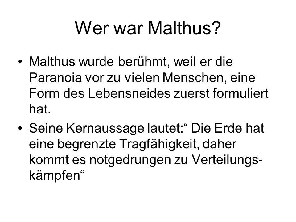 Wer war Malthus? Malthus wurde berühmt, weil er die Paranoia vor zu vielen Menschen, eine Form des Lebensneides zuerst formuliert hat. Seine Kernaussa