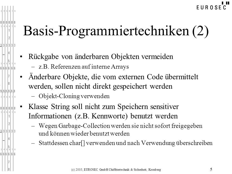 (c) 2005, EUROSEC GmbH Chiffriertechnik & Sicherheit, Kronberg 6 Basis-Programmiertechniken (3) Klassen und Methoden nach Möglichkeit als final deklarieren –Erweiterungen/Modifikationen durch Angreifer werden vermieden Nach Möglichkeit nur final Methoden aus Konstruktoren heraus aufrufen Innere Klassen nicht benutzen –Innere Klassen werden beim Kompilieren als zugreifbar für alle Klassen im gleichen Package definiert –Die Klassenvariablen der umgebenden Klasse sind plötzlich nicht mehr privat