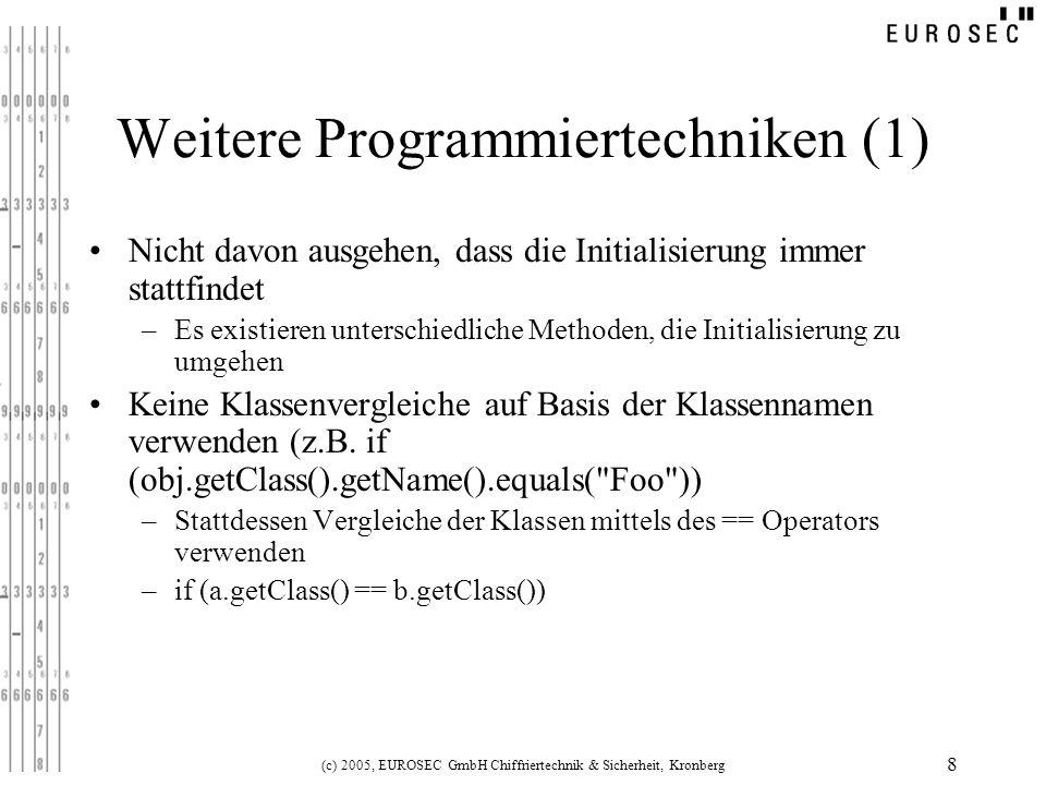 (c) 2005, EUROSEC GmbH Chiffriertechnik & Sicherheit, Kronberg 9 Weitere Programmiertechniken (2) Klassen als uncloneable realisieren, da durch Cloning- Mechanismus Objekte instanziiert werden können, ohne Ausführung eines Konstruktors –public final void clone() throws java.lang.CloneNotSupportedException { throw new java.lang.CloneNotSupportedException(); } Ist Cloning erforderlich… –Bei eigenen Methoden als final deklarieren –Bei fremden (Elternklasse): public final void clone() throws java.lang.CloneNotSupportedException {super.clone();}