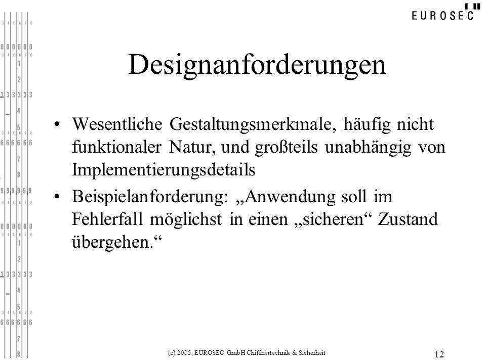 (c) 2005, EUROSEC GmbH Chiffriertechnik & Sicherheit 12 Designanforderungen Wesentliche Gestaltungsmerkmale, häufig nicht funktionaler Natur, und großteils unabhängig von Implementierungsdetails Beispielanforderung: Anwendung soll im Fehlerfall möglichst in einen sicheren Zustand übergehen.